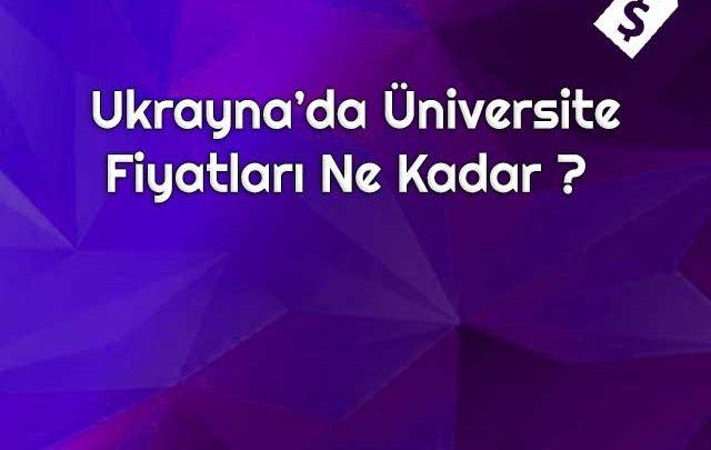 Ukrayna'da Üniversite Fiyatları Ne Kadar?